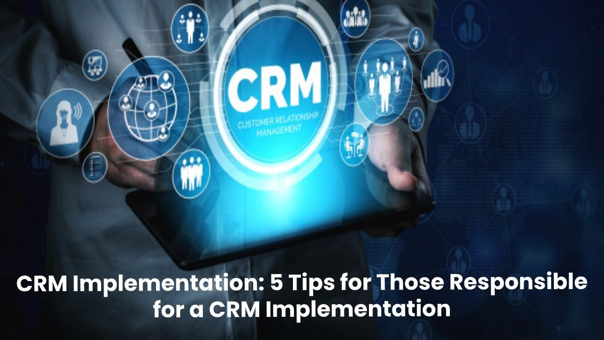 CRM Implementation: 5 Tips for Those Responsible for a CRM Implementation