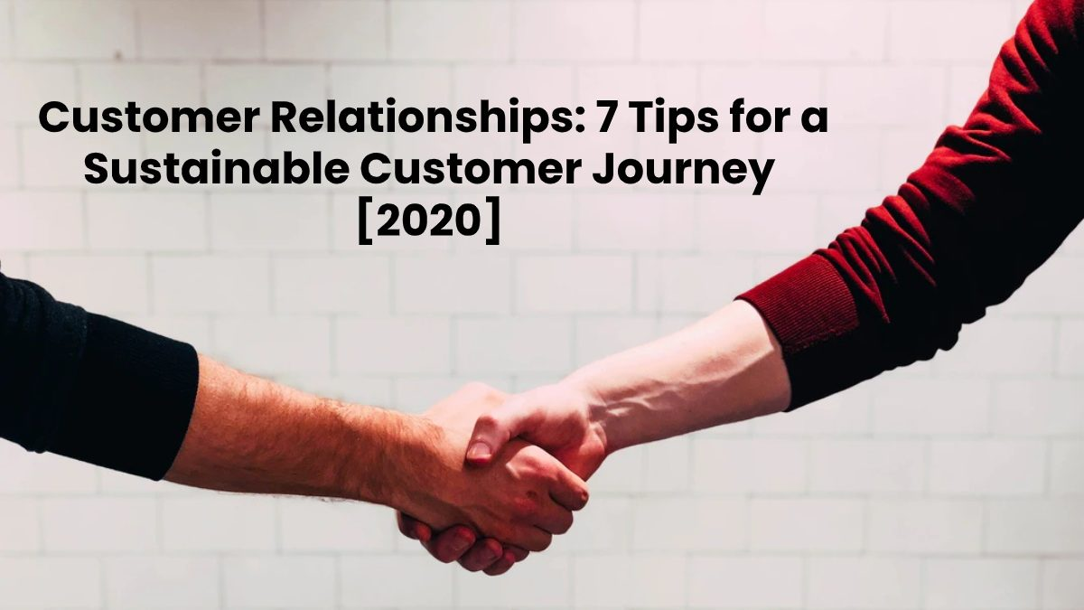 Customer Relationships: 7 Tips for a Sustainable Customer Journey