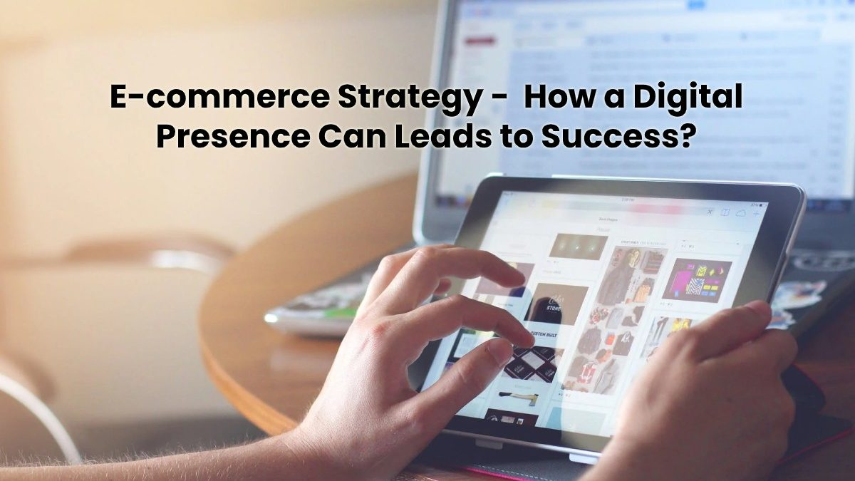 E-commerce Strategy –  How a Digital Presence Can Leads to Success? [2020]