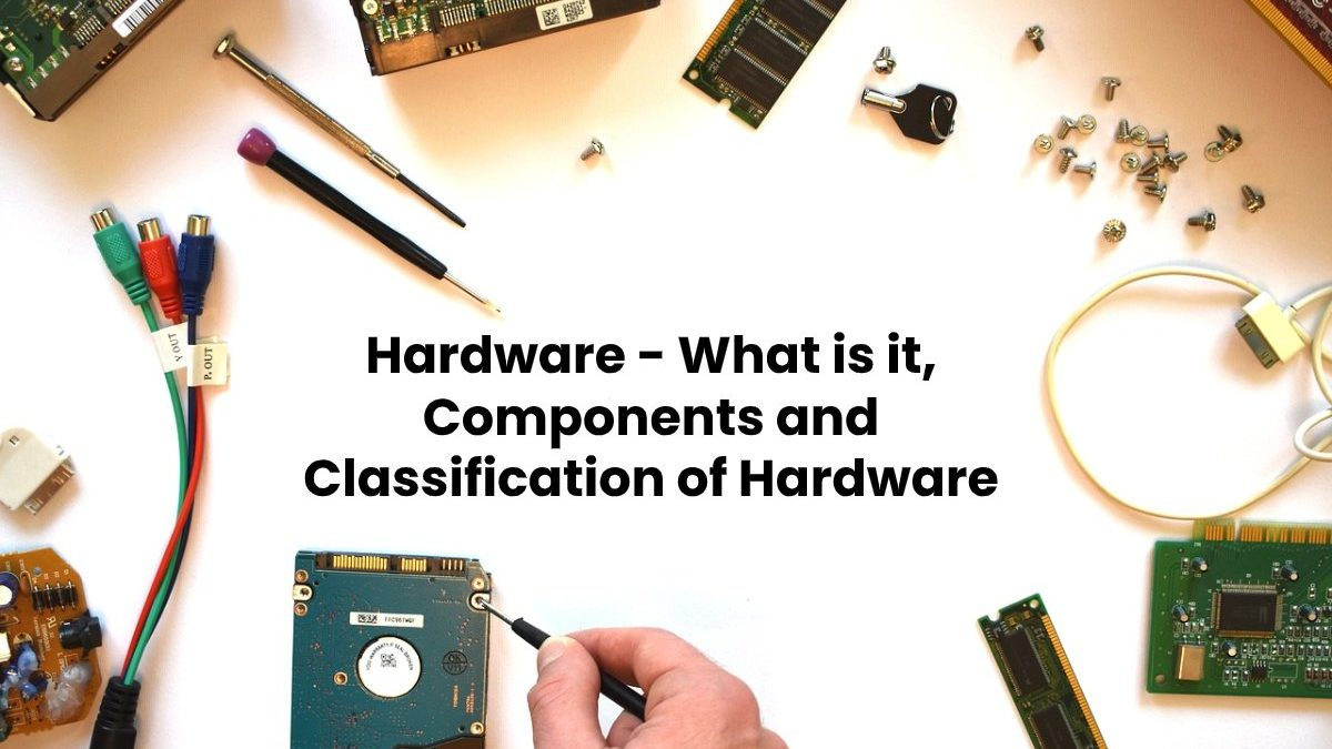 Hardware – What is it, Components and Classification of Hardware