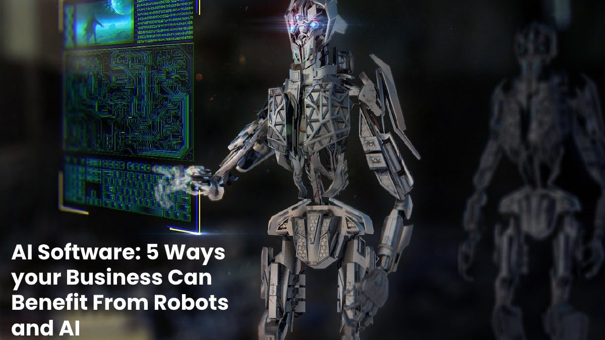 5 Ways your Business Can Benefit From Robots and AI Software