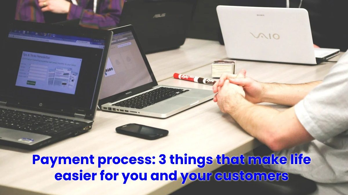 Payment Process – 3 Things That Make Life Easier for You and Your Customers