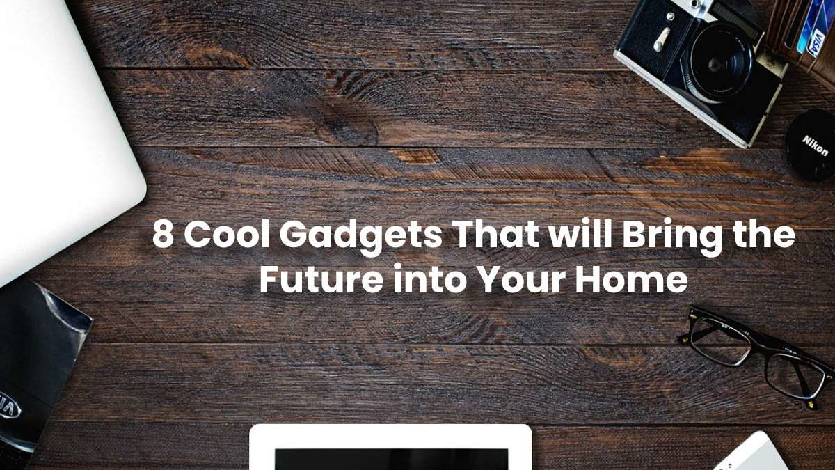 8 Cool Gadgets in 2020 That will Bring the Future into Your Home