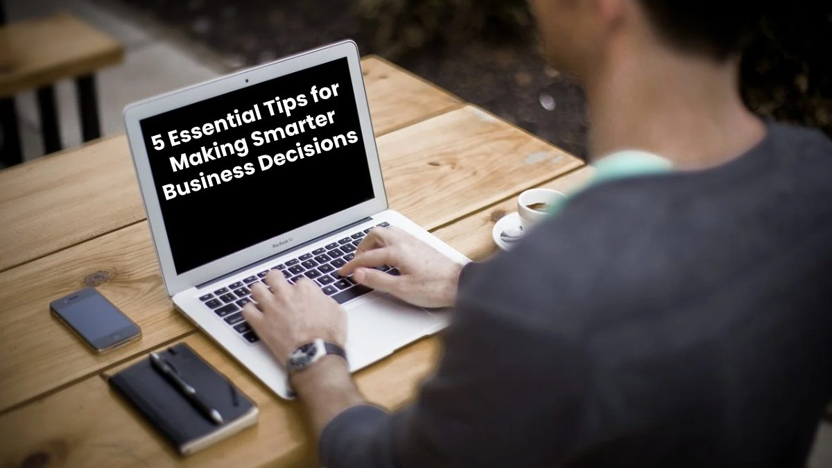 5 Essential Tips for Making Smarter Business Decisions