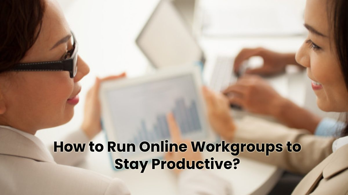 How to Run Online Workgroups to Stay Productive?