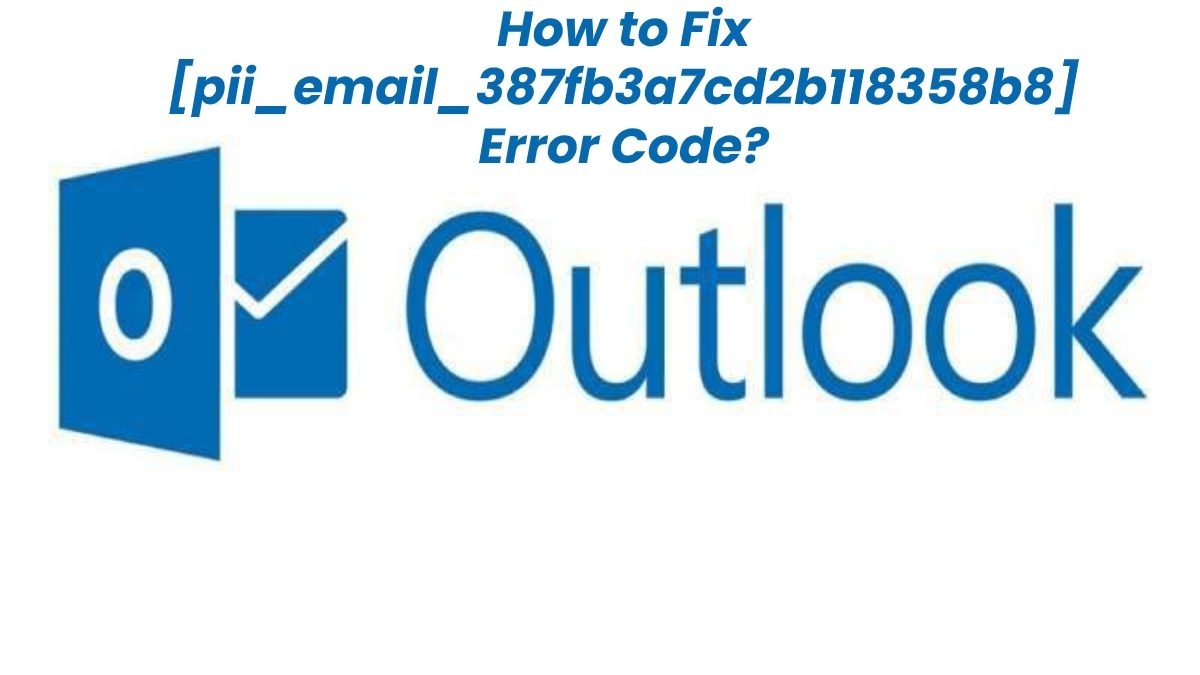 How to Fix [pii_email_387fb3a7cd2b118358b8] Error Code in MS Outlook?