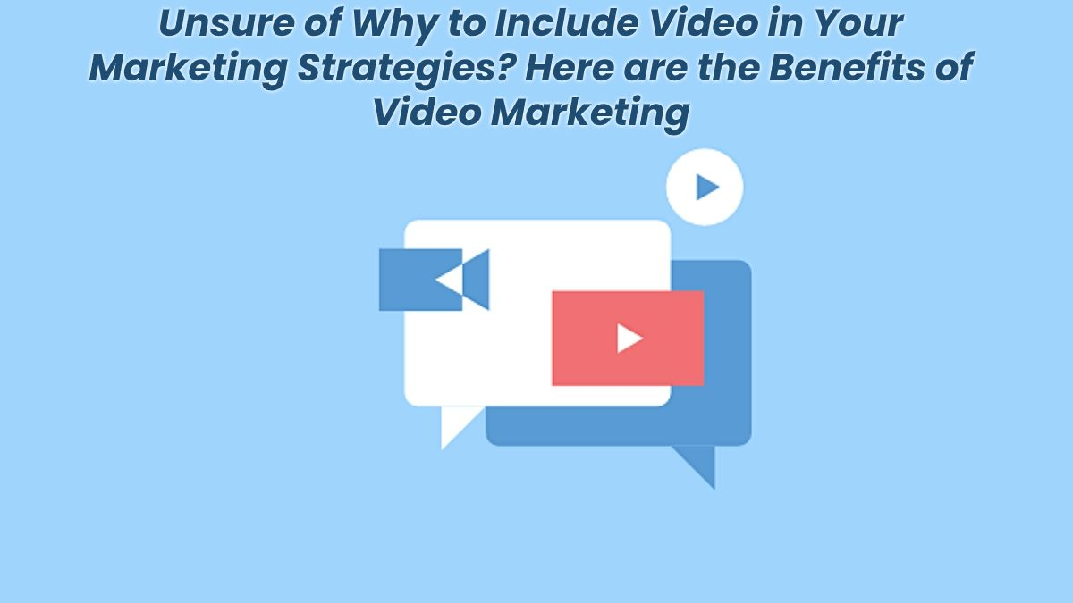 Unsure of Why to Include Video in Your Marketing Strategies? Here are the Benefits of Video Marketing
