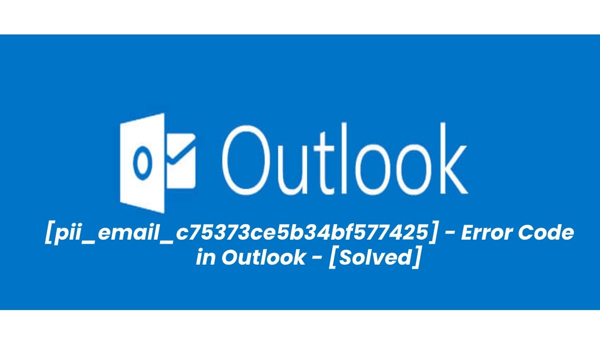 How to Fix [pii_email_c75373ce5b34bf577425] Error Code in MS Outlook?