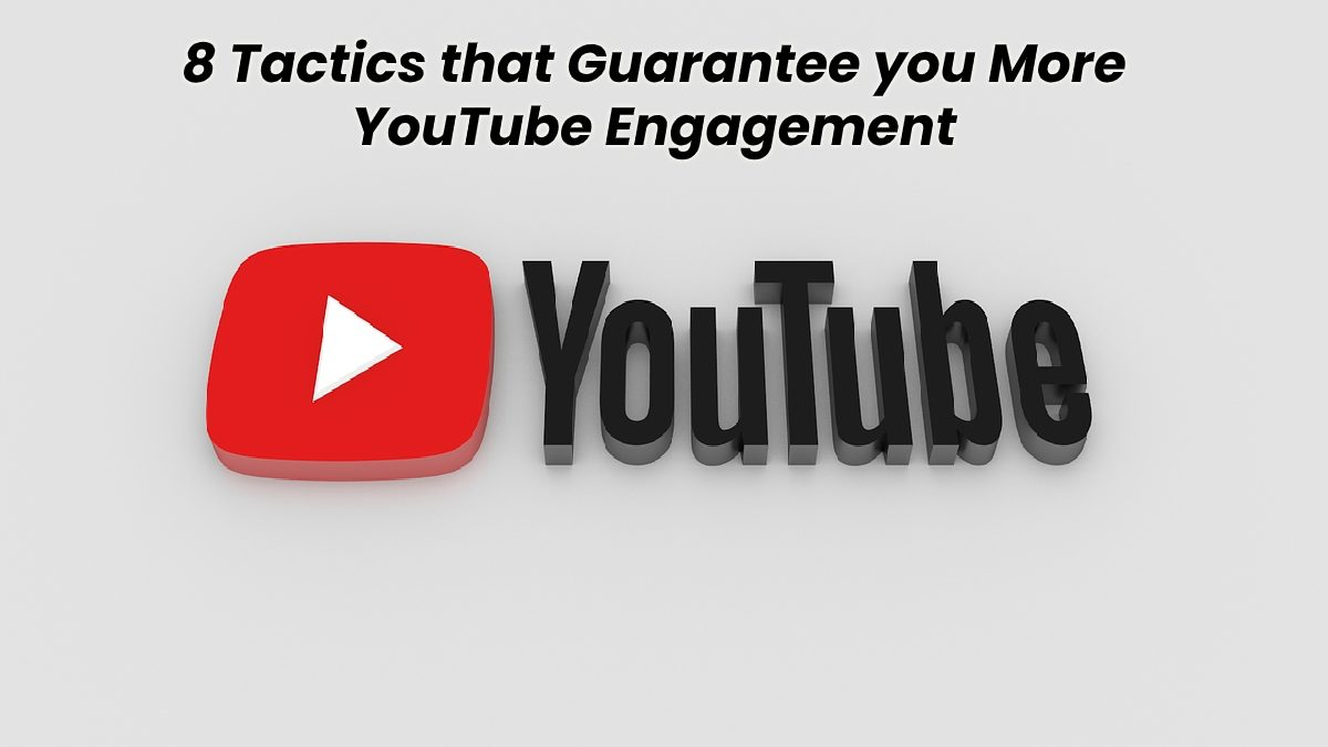 8 Tactics that Guarantee you More YouTube Engagement