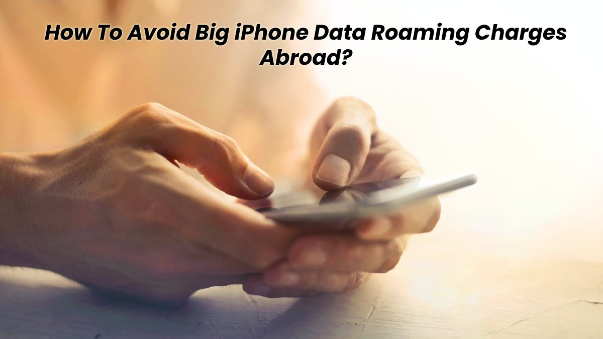 How To Avoid Big iPhone Data Roaming Charges Abroad?