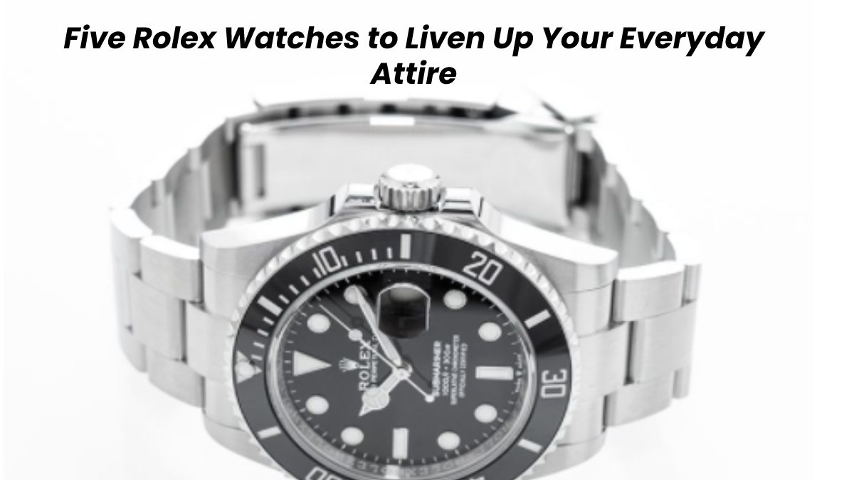 Five Rolex Watches to Liven Up Your Everyday Attire