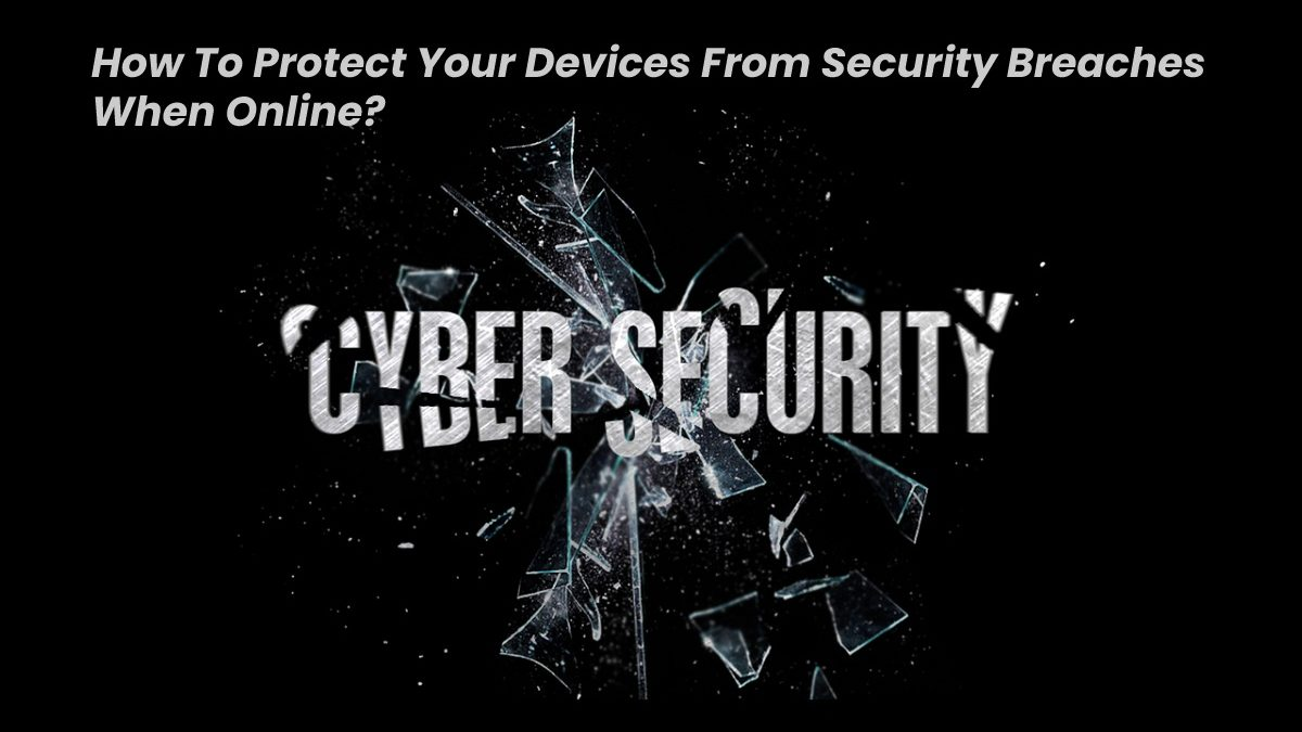 How To Protect Your Devices From Security Breaches When Online?