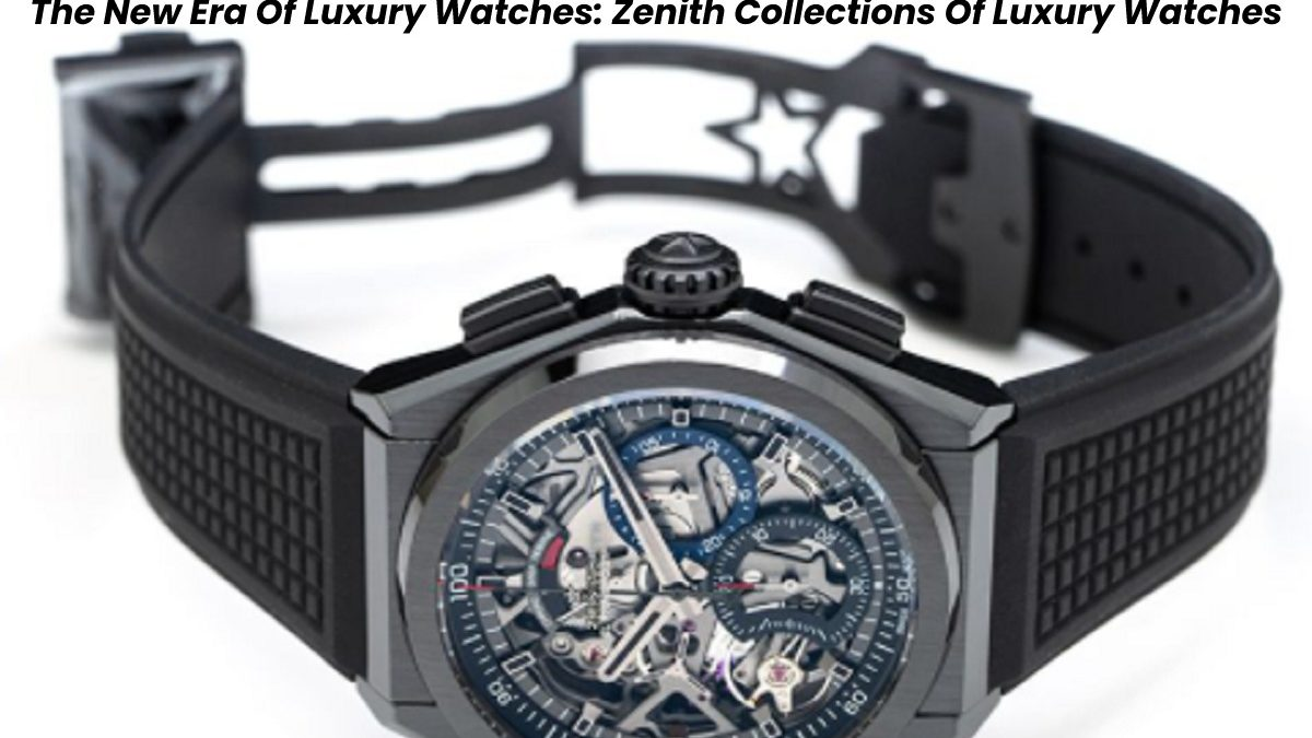 The New Era Of Luxury Watches: Zenith Collections Of Luxury Watches
