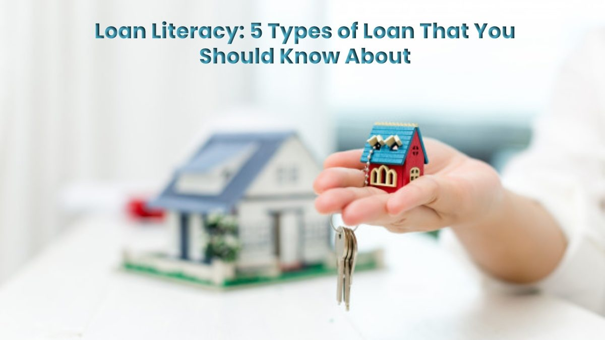Loan Literacy: 5 Types of Loan That You Should Know About