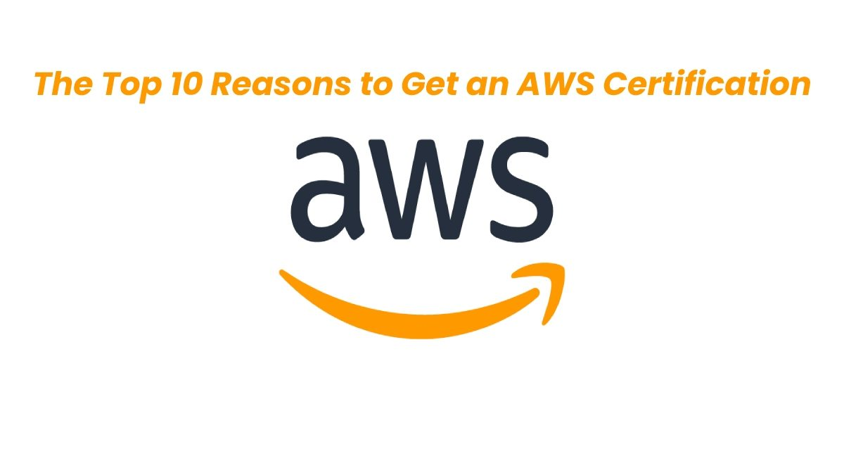 The Top 10 Reasons to Get an AWS Certification