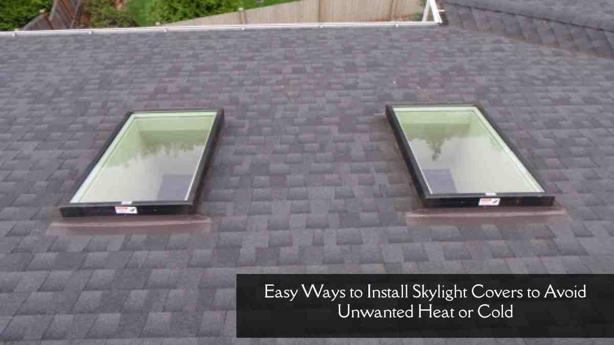 Easy Ways to Install Skylight Covers to Avoid Unwanted Heat or Cold