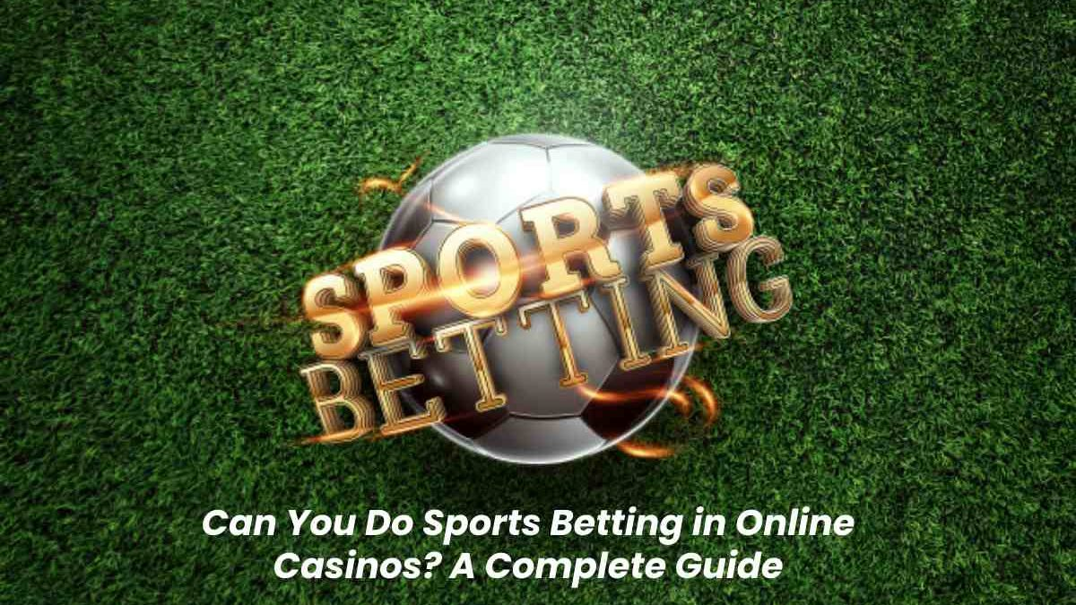 Can You Do Sports Betting in Online Casinos? A Complete Guide