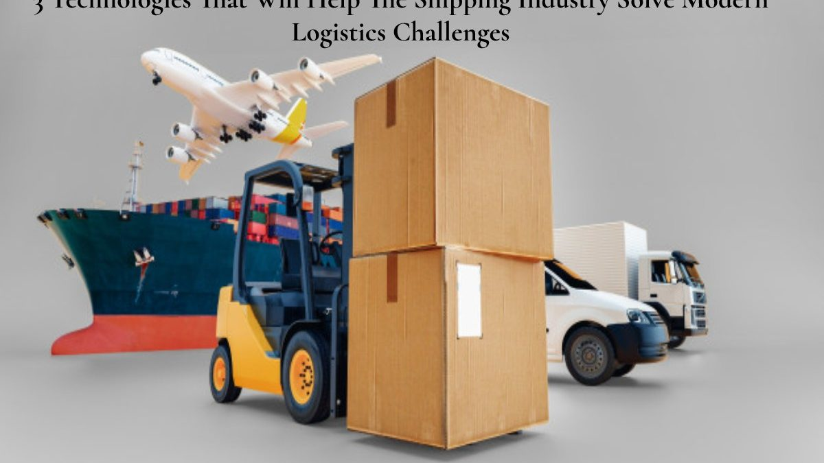 3 Technologies That Will Help The Shipping Industry Solve Modern Logistics Challenges