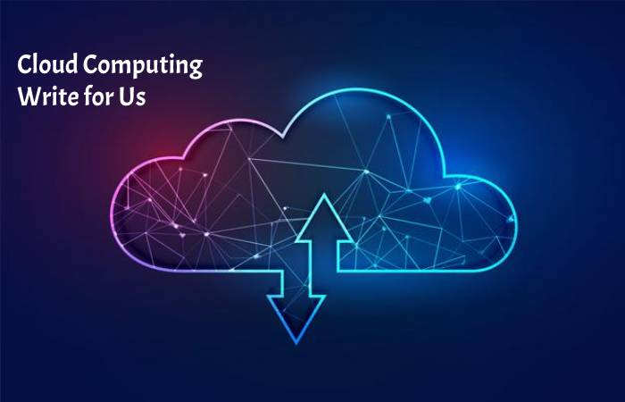 Cloud Computing Write for Us