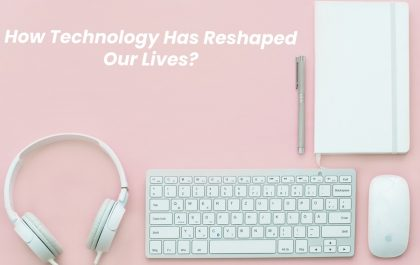 Technology Has Reshaped Our Lives